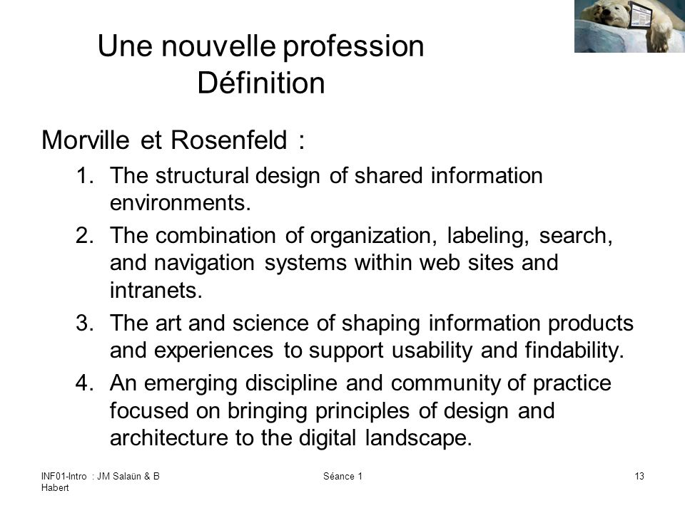 INF01-Intro : JM Salaün & B Habert Séance 113 Une nouvelle profession Définition Morville et Rosenfeld : 1.The structural design of shared information environments.