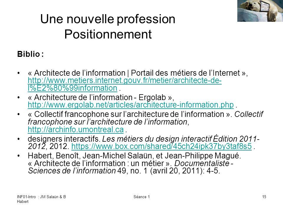 INF01-Intro : JM Salaün & B Habert Séance 115 Une nouvelle profession Positionnement Biblio : « Architecte de linformation | Portail des métiers de lInternet », http://www.metiers.internet.gouv.fr/metier/architecte-de- l%E2%80%99information.