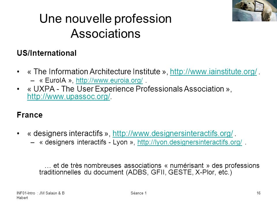 INF01-Intro : JM Salaün & B Habert Séance 116 Une nouvelle profession Associations US/International « The Information Architecture Institute », http://www.iainstitute.org/.http://www.iainstitute.org/ –« EuroIA », http://www.euroia.org/.http://www.euroia.org/ « UXPA - The User Experience Professionals Association », http://www.upassoc.org/.