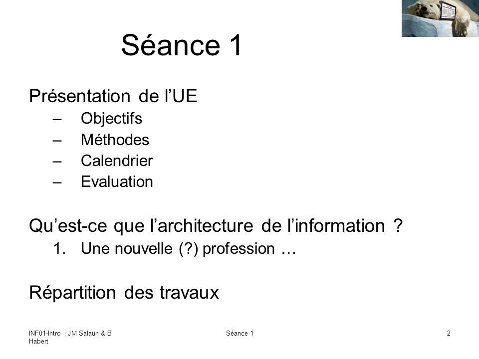 INF01-Intro : JM Salaün & B Habert Séance 12 Présentation de lUE –Objectifs –Méthodes –Calendrier –Evaluation Quest-ce que larchitecture de linformation .