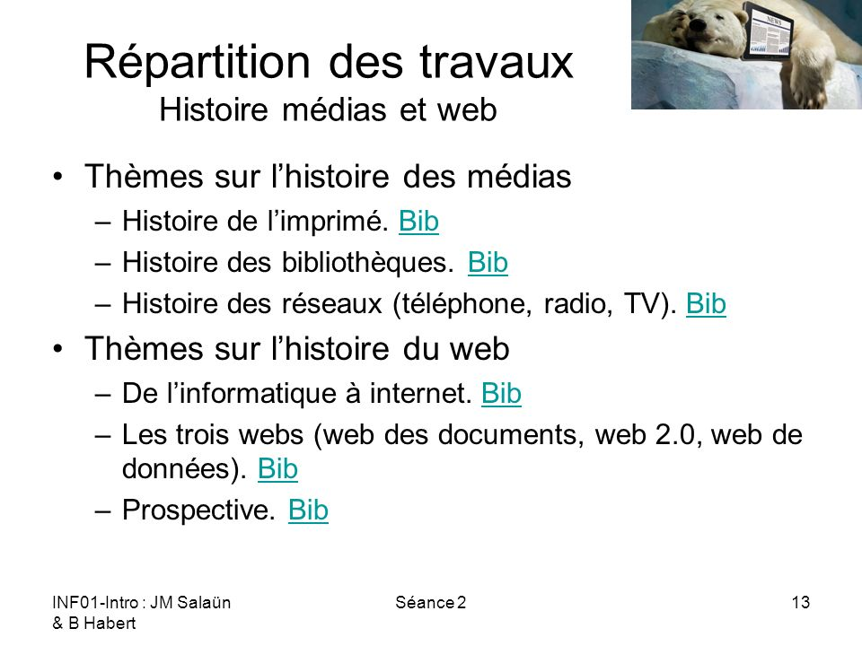 INF01-Intro : JM Salaün & B Habert Séance 213 Répartition des travaux Histoire médias et web Thèmes sur lhistoire des médias –Histoire de limprimé. Bi