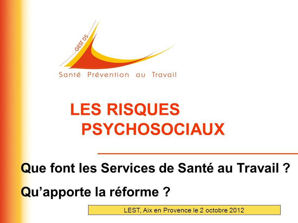 LES RISQUES PSYCHOSOCIAUX Que font les Services de Santé au Travail ? Quapporte la réforme ? LEST, Aix en Provence le 2 octobre 2012