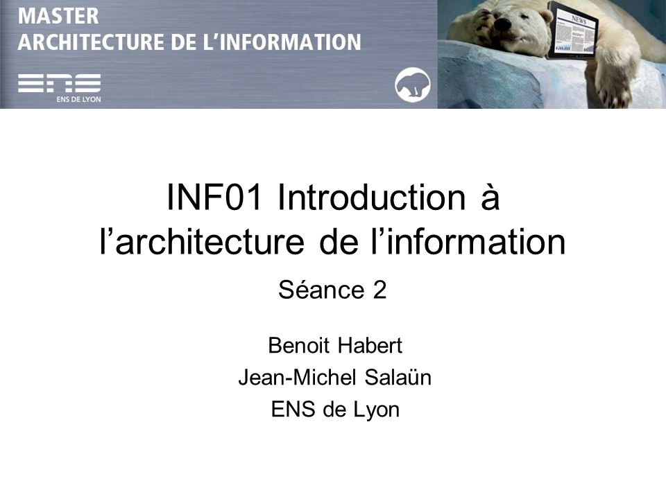 INF01 Introduction à larchitecture de linformation Séance 2 Benoit Habert Jean-Michel Salaün ENS de Lyon