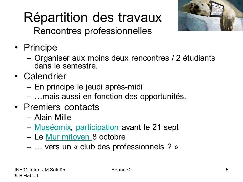 INF01-Intro : JM Salaün & B Habert Séance 25 Répartition des travaux Rencontres professionnelles Principe –Organiser aux moins deux rencontres / 2 étudiants dans le semestre.