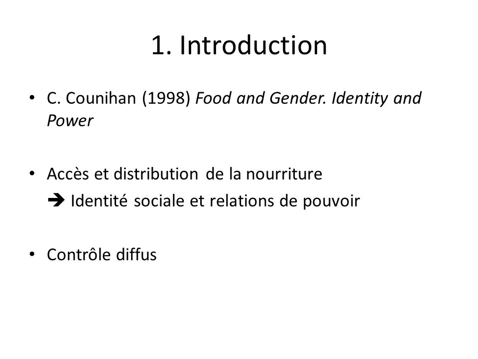 1. Introduction C. Counihan (1998) Food and Gender. Identity and Power Accès et distribution de la nourriture Identité sociale et relations de pouvoir