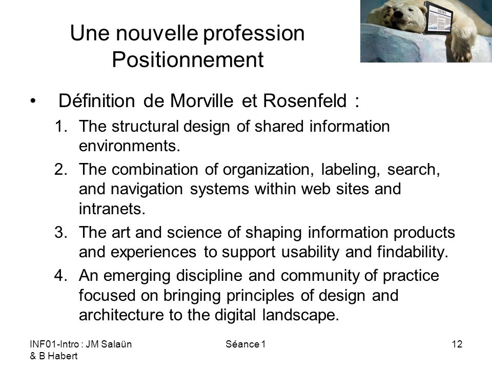 INF01-Intro : JM Salaün & B Habert Séance 112 Une nouvelle profession Positionnement Définition de Morville et Rosenfeld : 1.The structural design of shared information environments.