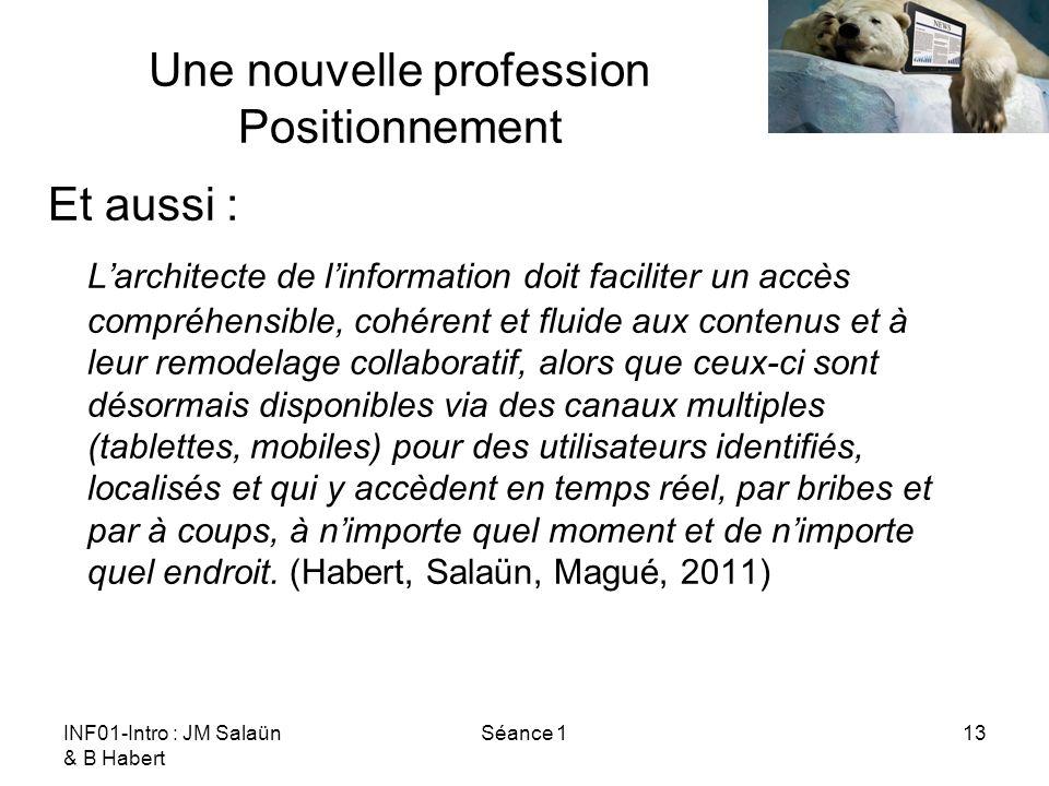 INF01-Intro : JM Salaün & B Habert Séance 113 Une nouvelle profession Positionnement Et aussi : Larchitecte de linformation doit faciliter un accès co