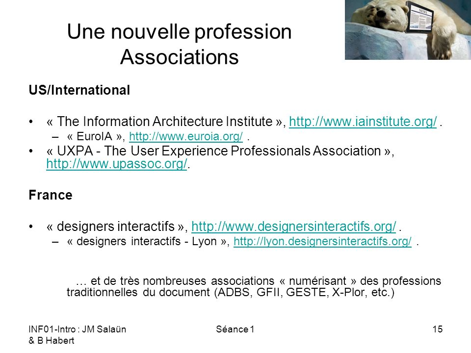 INF01-Intro : JM Salaün & B Habert Séance 115 Une nouvelle profession Associations US/International « The Information Architecture Institute », http://www.iainstitute.org/.http://www.iainstitute.org/ –« EuroIA », http://www.euroia.org/.http://www.euroia.org/ « UXPA - The User Experience Professionals Association », http://www.upassoc.org/.