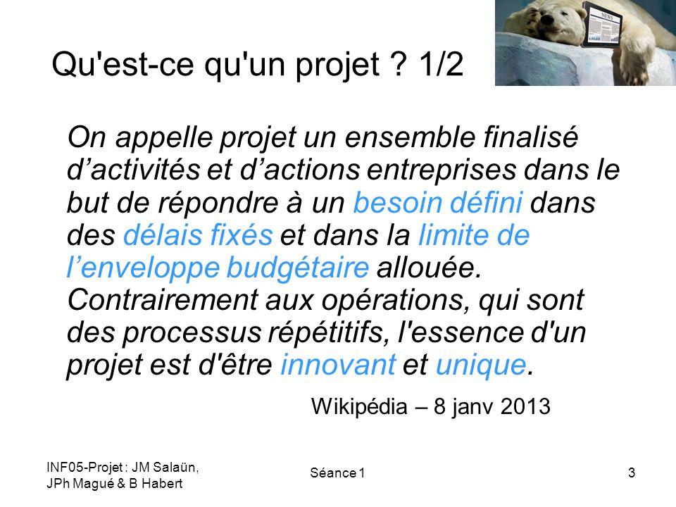 INF05-Projet : JM Salaün, JPh Magué & B Habert Séance 13 Qu'est-ce qu'un projet ? 1/2 On appelle projet un ensemble finalisé dactivités et dactions en