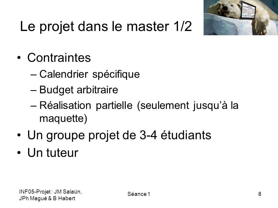 INF05-Projet : JM Salaün, JPh Magué & B Habert Séance 18 Le projet dans le master 1/2 Contraintes –Calendrier spécifique –Budget arbitraire –Réalisati