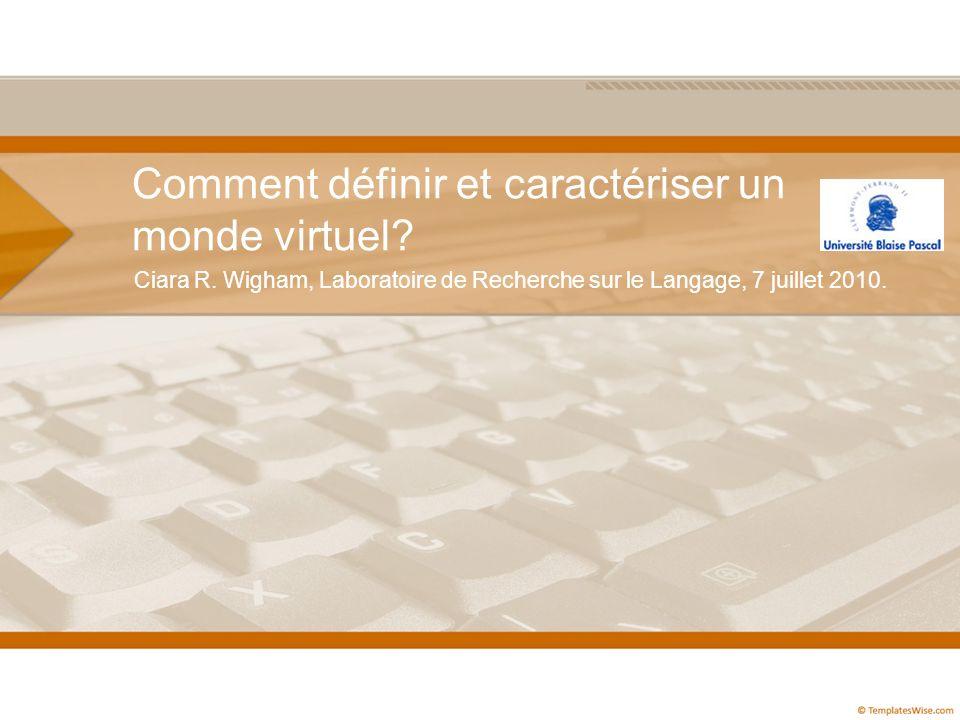Comment définir et caractériser un monde virtuel? Ciara R. Wigham, Laboratoire de Recherche sur le Langage, 7 juillet 2010.
