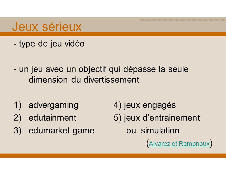 Jeux sérieux - type de jeu vidéo - un jeu avec un objectif qui dépasse la seule dimension du divertissement 1)advergaming 4) jeux engagés 2)edutainment 5) jeux dentrainement 3)edumarket game ou simulation ( Alvarez et Rampnoux ) Alvarez et Rampnoux