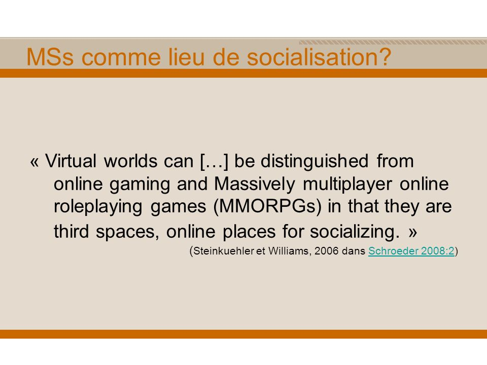 MSs comme lieu de socialisation? « Virtual worlds can […] be distinguished from online gaming and Massively multiplayer online roleplaying games (MMOR