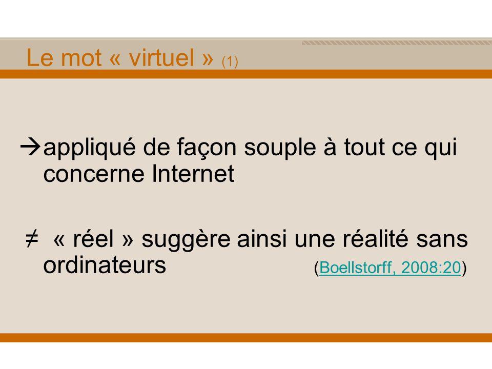 Le mot « virtuel » (1) appliqué de façon souple à tout ce qui concerne Internet « réel » suggère ainsi une réalité sans ordinateurs (Boellstorff, 2008:20)Boellstorff, 2008:20