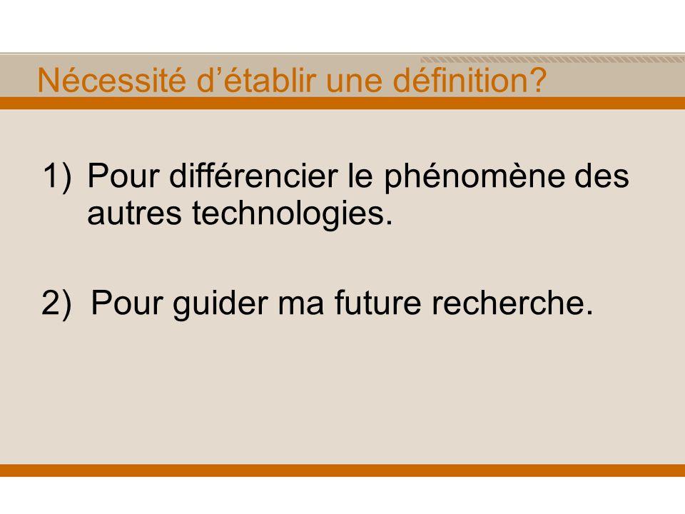 Nécessité détablir une définition? 1)Pour différencier le phénomène des autres technologies. 2) Pour guider ma future recherche.