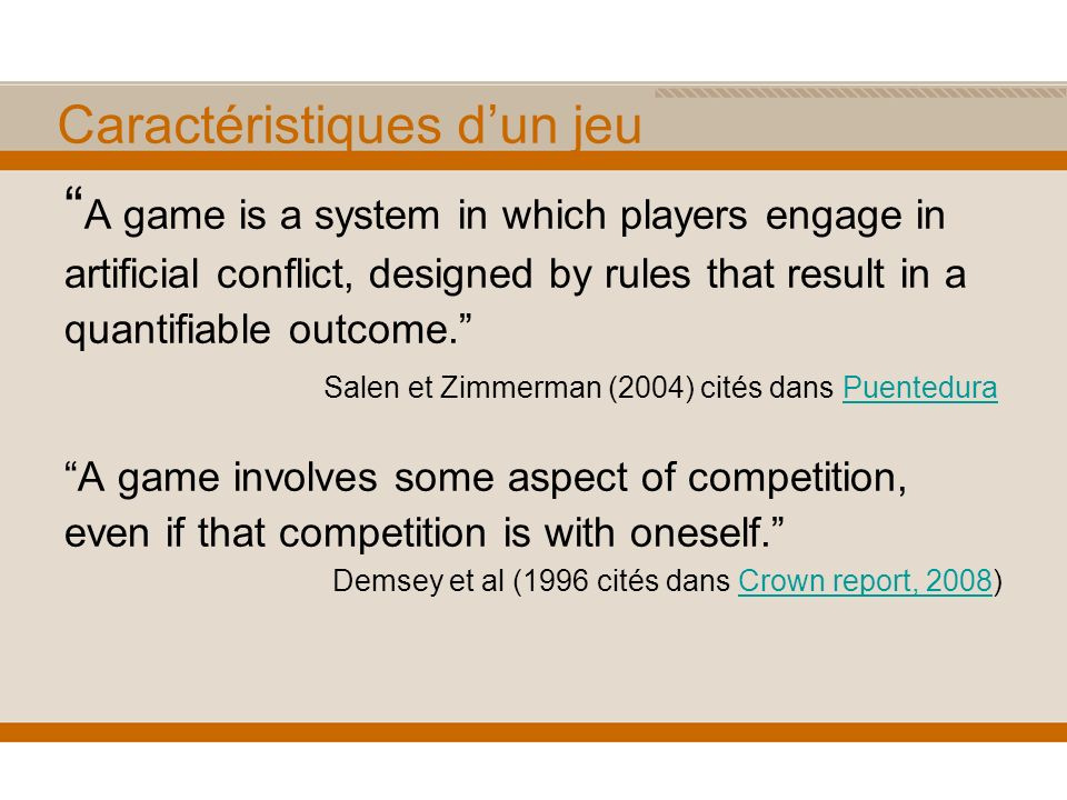 Caractéristiques dun jeu A game is a system in which players engage in artificial conflict, designed by rules that result in a quantifiable outcome.