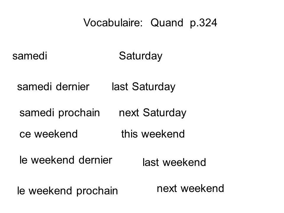 Vocabulaire: Quand p.324 samedi samedi dernier next Saturday last Saturday Saturday samedi prochain ce weekend le weekend dernier le weekend prochain