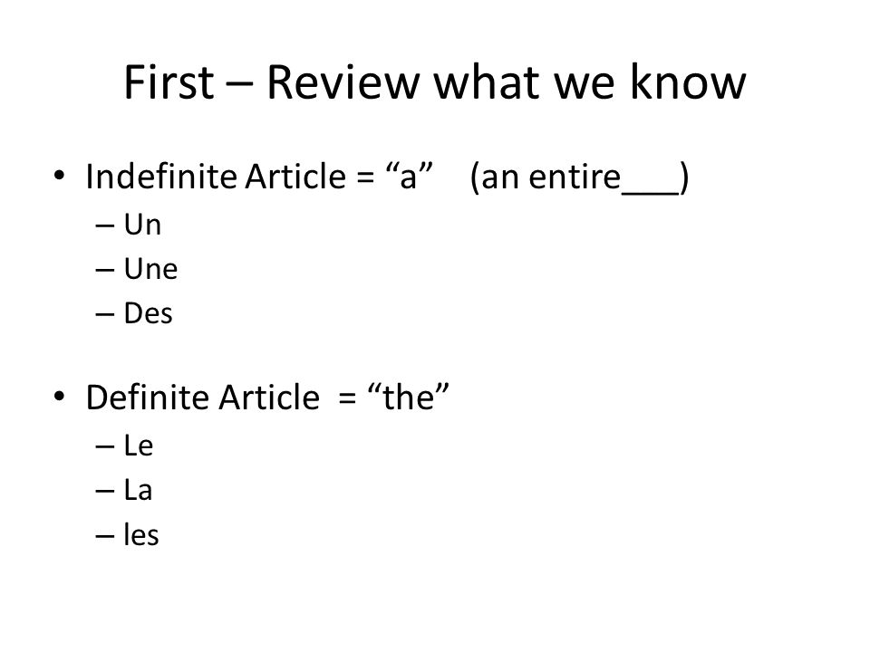 First – Review what we know Indefinite Article = a (an entire___) – Un – Une – Des Definite Article = the – Le – La – les