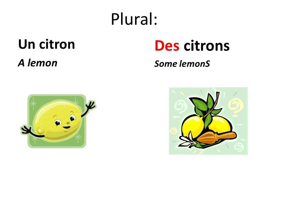 Plural: Un citron A lemon Des citrons Some lemonS