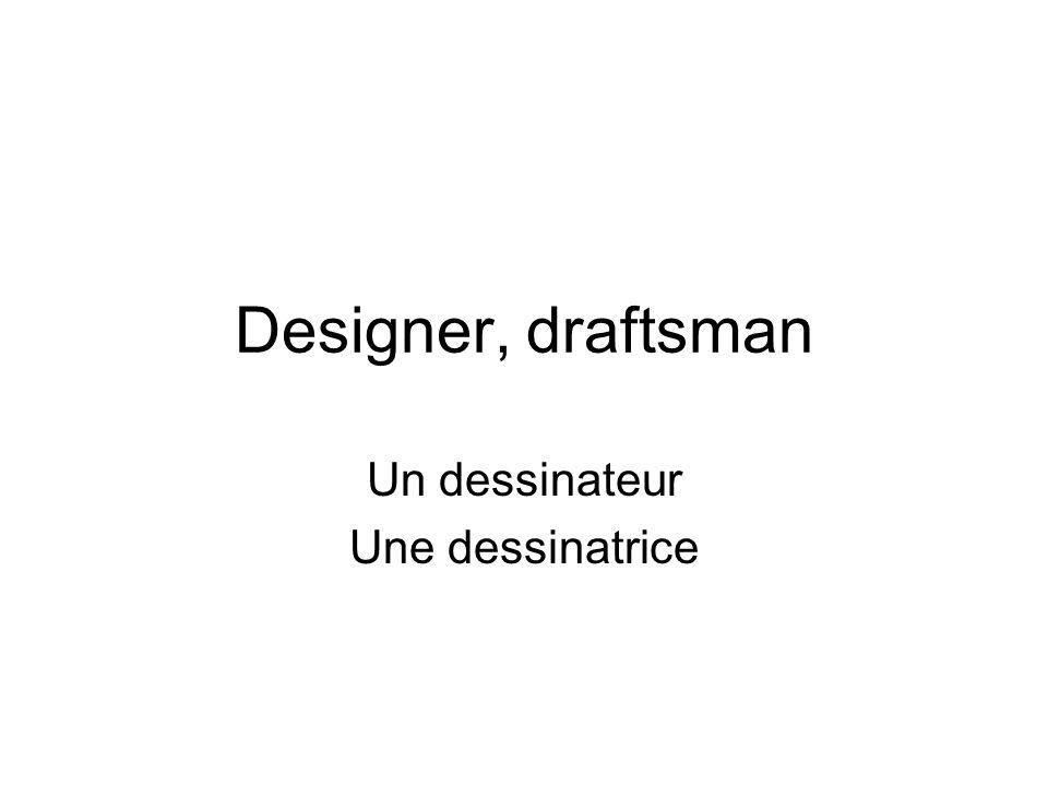 Designer, draftsman Un dessinateur Une dessinatrice