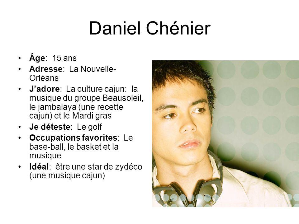 Daniel Chénier Âge: 15 ans Adresse: La Nouvelle- Orléans Jadore: La culture cajun: la musique du groupe Beausoleil, le jambalaya (une recette cajun) e