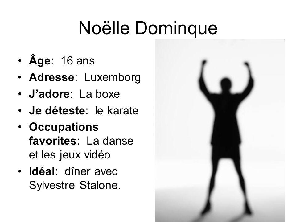 Noëlle Dominque Âge: 16 ans Adresse: Luxemborg Jadore: La boxe Je déteste: le karate Occupations favorites: La danse et les jeux vidéo Idéal: dîner av