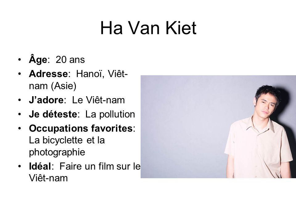 Ha Van Kiet Âge: 20 ans Adresse: Hanoï, Viêt- nam (Asie) Jadore: Le Viêt-nam Je déteste: La pollution Occupations favorites: La bicyclette et la photo