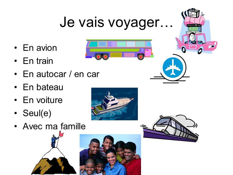 Je vais voyager… En avion En train En autocar / en car En bateau En voiture Seul(e) Avec ma famille