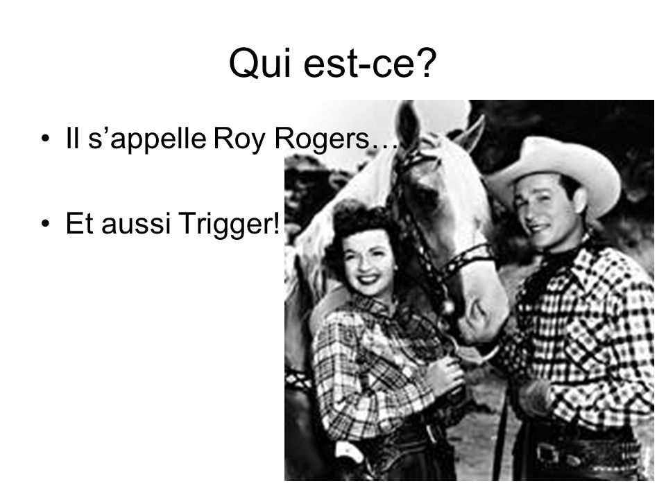 Qui est-ce? Il sappelle Roy Rogers… Et aussi Trigger!