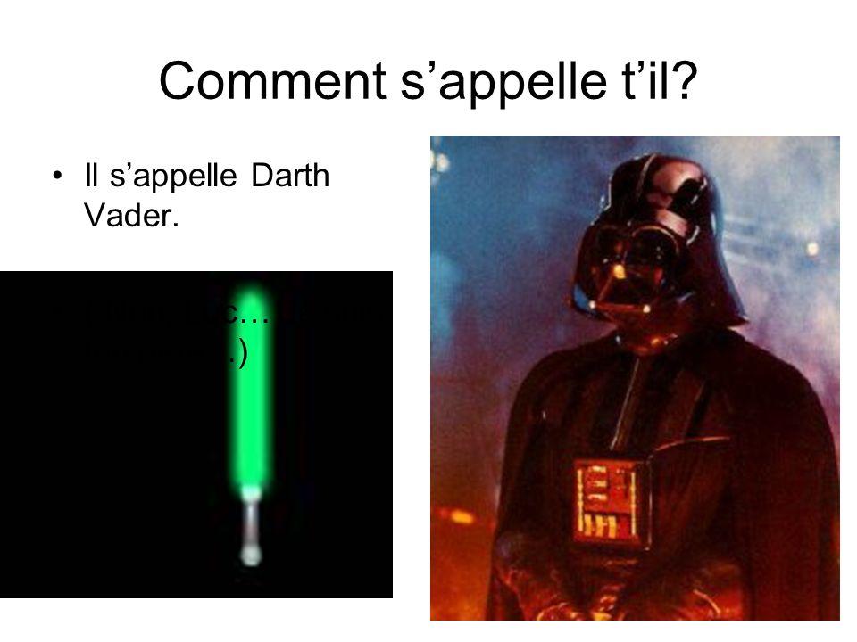 Comment sappelle til? Il sappelle Darth Vader. ( Non, Luc… Je suis ton pére…)