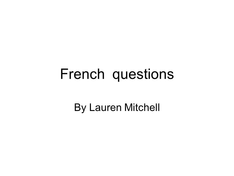 French questions By Lauren Mitchell