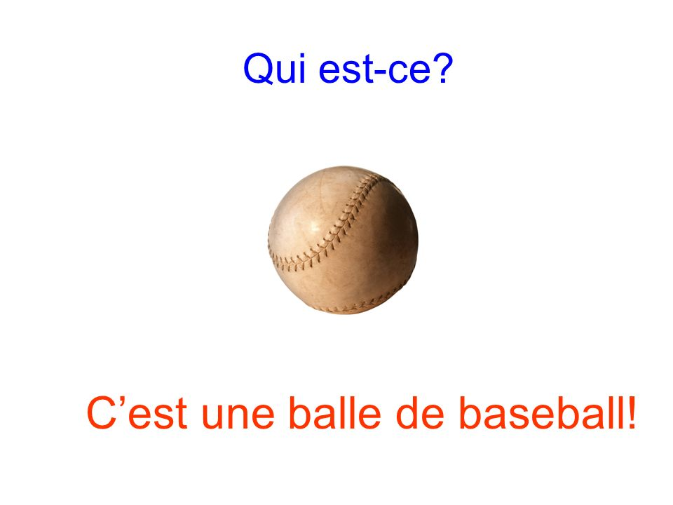 Qui est-ce? Cest une balle de baseball!
