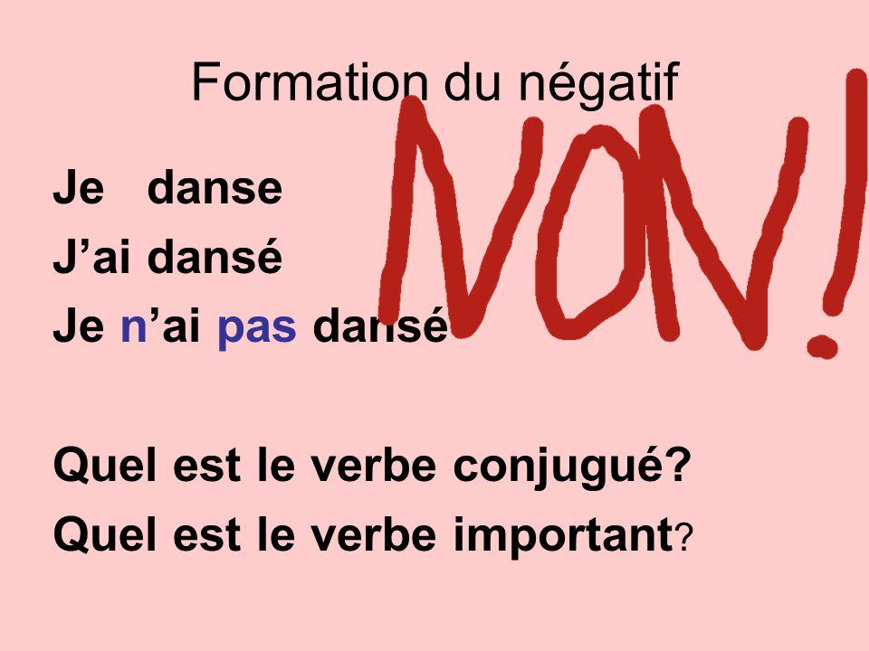 Formation du négatif Je danse Jai dansé Je nai pas dansé Quel est le verbe conjugué? Quel est le verbe important ?
