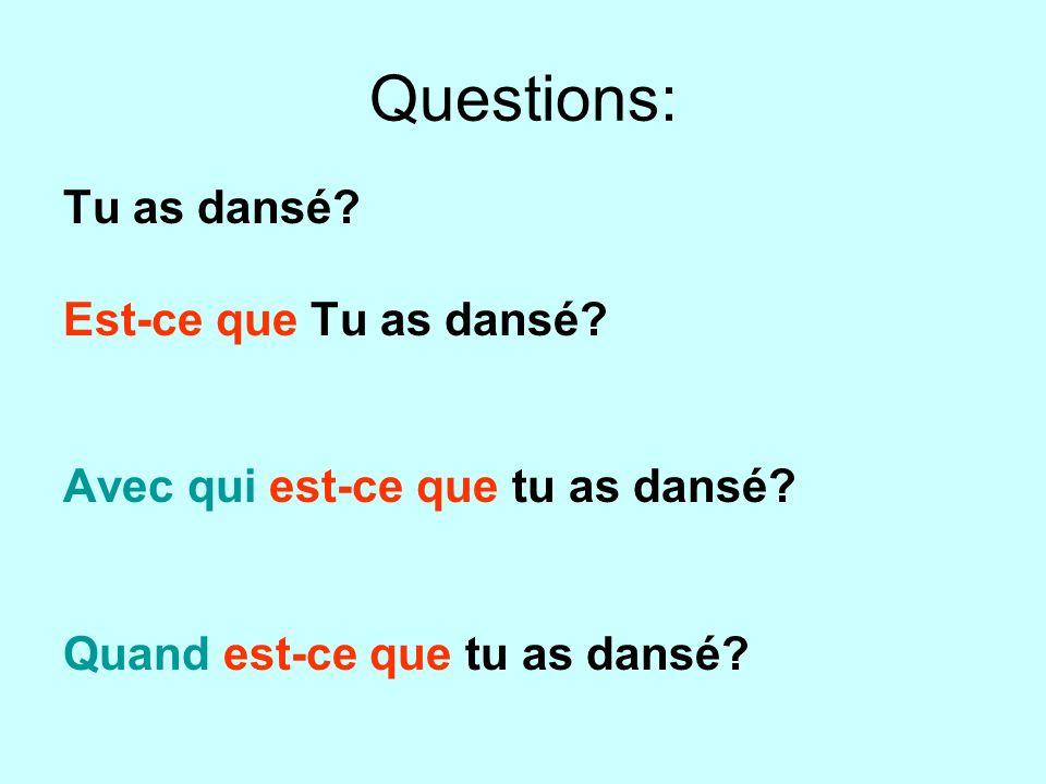 Questions: Tu as dansé? Est-ce que Tu as dansé? Avec qui est-ce que tu as dansé? Quand est-ce que tu as dansé?