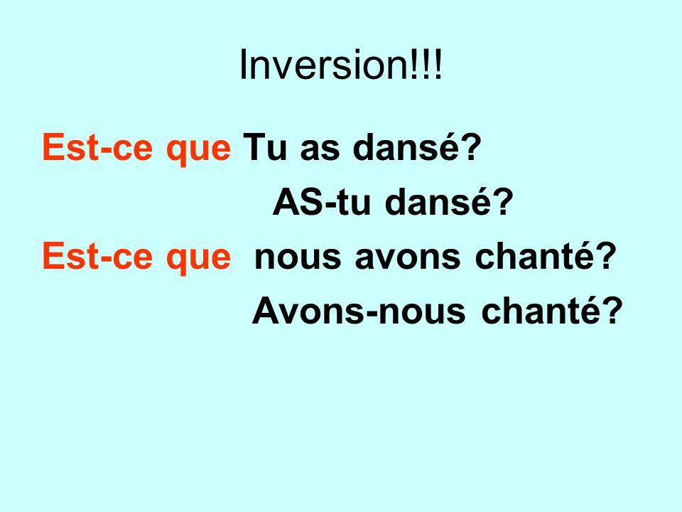Inversion!!! Est-ce que Tu as dansé? AS-tu dansé? Est-ce que nous avons chanté? Avons-nous chanté?