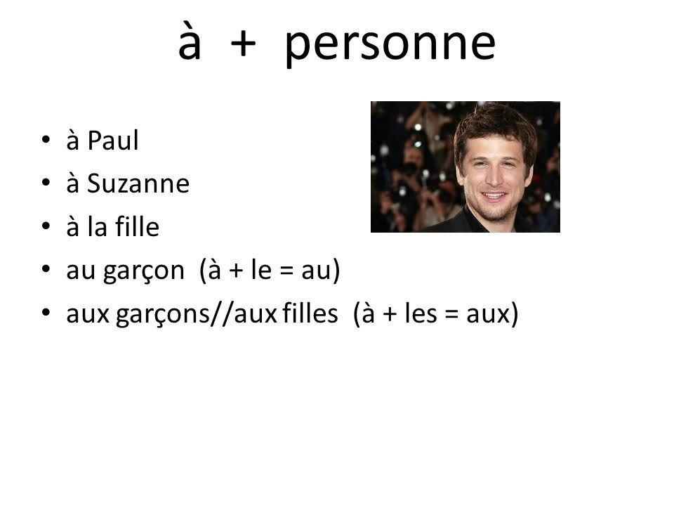 à + personne à Paul à Suzanne à la fille au garçon (à + le = au) aux garçons//aux filles (à + les = aux)