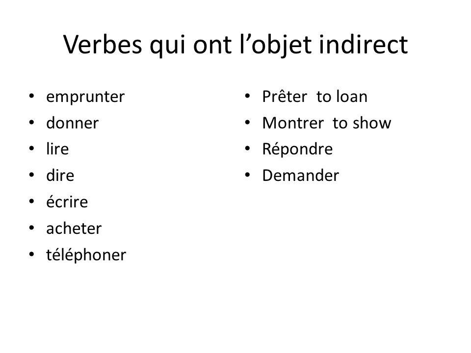 Verbes qui ont lobjet indirect emprunter donner lire dire écrire acheter téléphoner Prêter to loan Montrer to show Répondre Demander