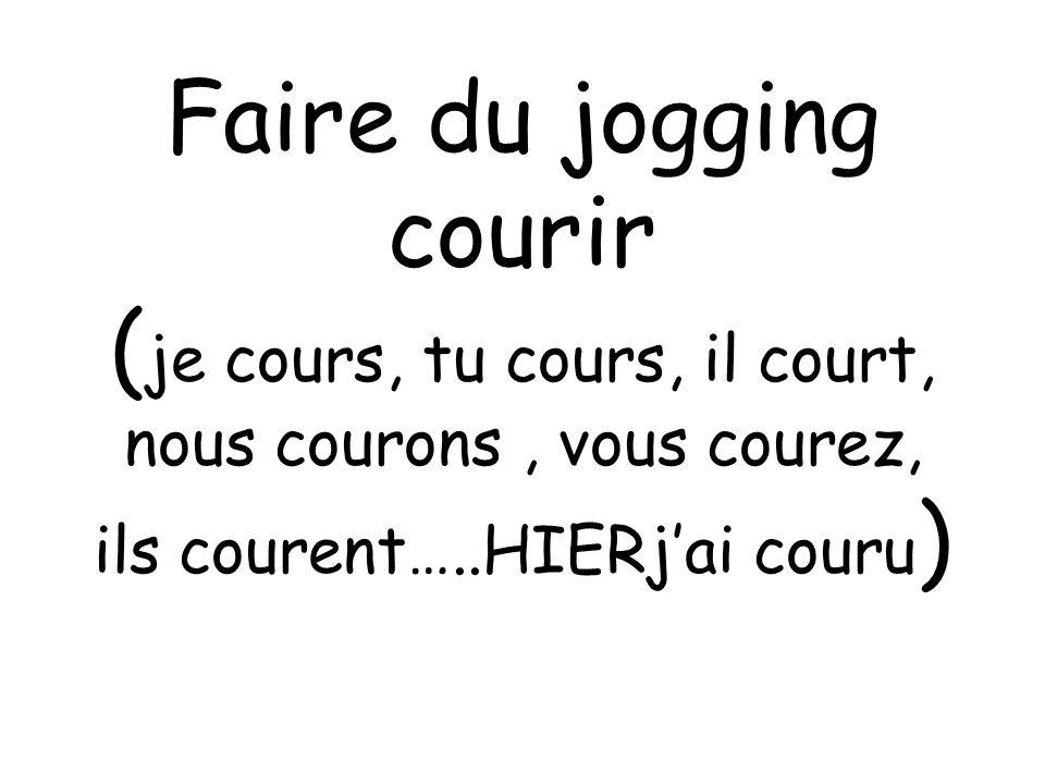 Faire du jogging courir ( je cours, tu cours, il court, nous courons, vous courez, ils courent…..HIERjai couru )