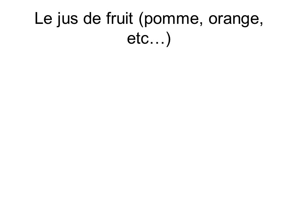 Le jus de fruit (pomme, orange, etc…)