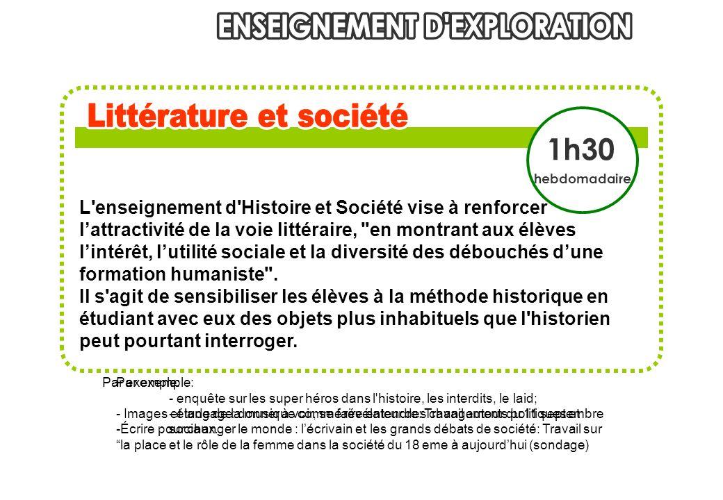 L enseignement d Histoire et Société vise à renforcer lattractivité de la voie littéraire, en montrant aux élèves lintérêt, lutilité sociale et la diversité des débouchés dune formation humaniste .