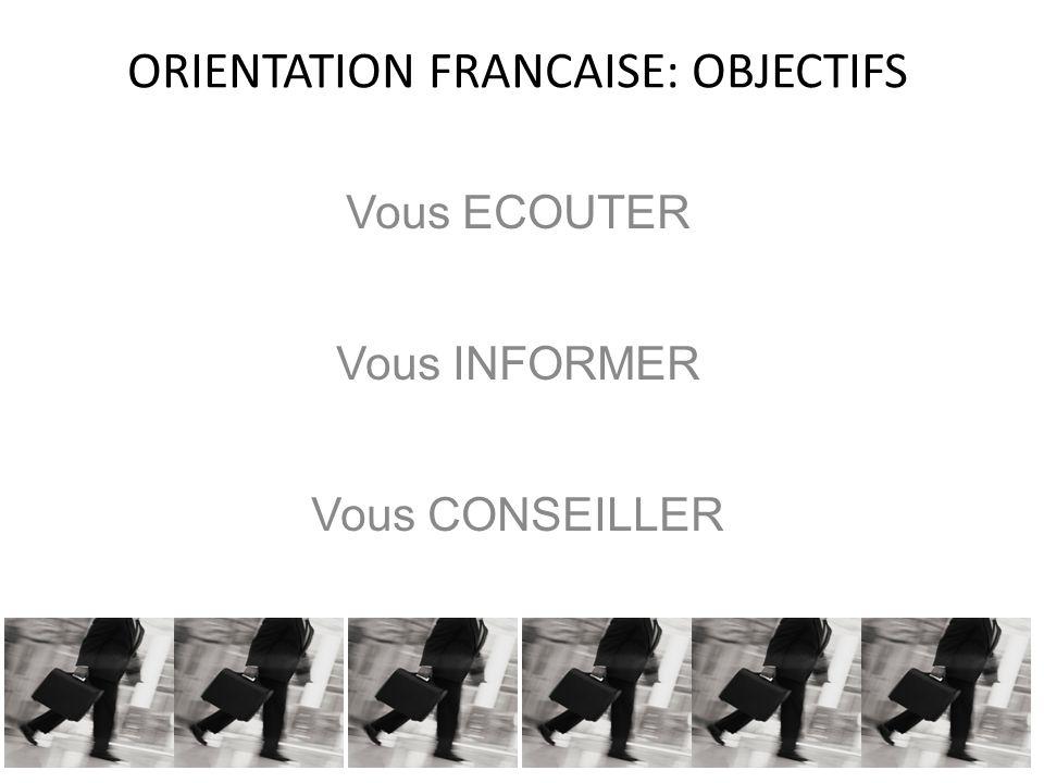 ORIENTATION FRANCAISE: OBJECTIFS Vous ECOUTER Vous INFORMER Vous CONSEILLER