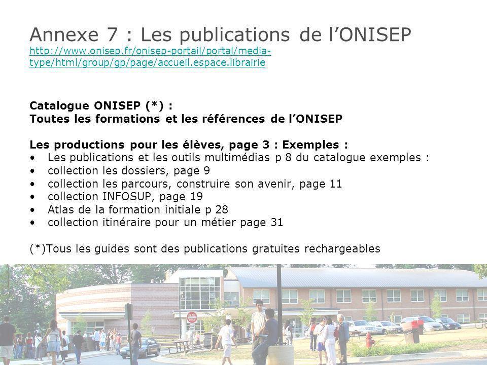 Annexe 7 : Les publications de lONISEP http://www.onisep.fr/onisep-portail/portal/media- type/html/group/gp/page/accueil.espace.librairie http://www.onisep.fr/onisep-portail/portal/media- type/html/group/gp/page/accueil.espace.librairie Catalogue ONISEP (*) : Toutes les formations et les références de lONISEP Les productions pour les élèves, page 3 : Exemples : Les publications et les outils multimédias p 8 du catalogue exemples : collection les dossiers, page 9 collection les parcours, construire son avenir, page 11 collection INFOSUP, page 19 Atlas de la formation initiale p 28 collection itinéraire pour un métier page 31 (*)Tous les guides sont des publications gratuites rechargeables
