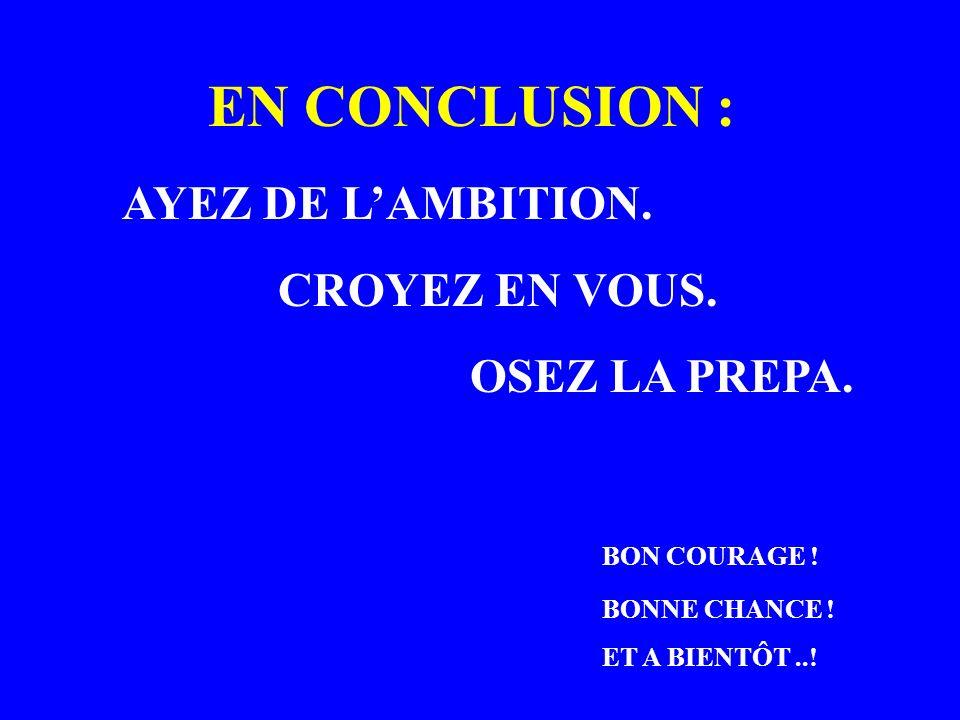 EN CONCLUSION : AYEZ DE LAMBITION. CROYEZ EN VOUS. OSEZ LA PREPA. BON COURAGE ! BONNE CHANCE ! ET A BIENTÔT..!
