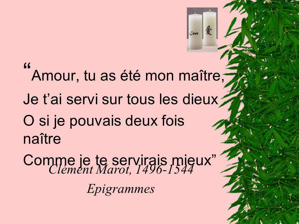 Amour, tu as été mon maître, Je tai servi sur tous les dieux O si je pouvais deux fois naître Comme je te servirais mieux Clément Marot, 1496-1544 Epi