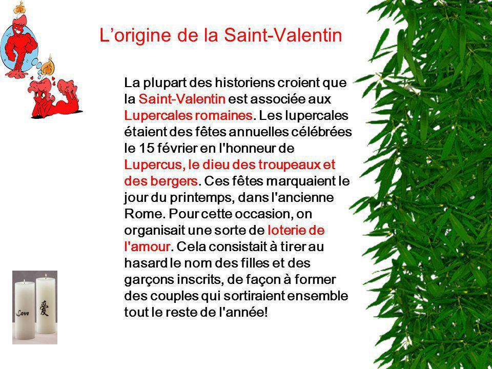 La plupart des historiens croient que la Saint-Valentin est associée aux Lupercales romaines. Les lupercales étaient des fêtes annuelles célébrées le