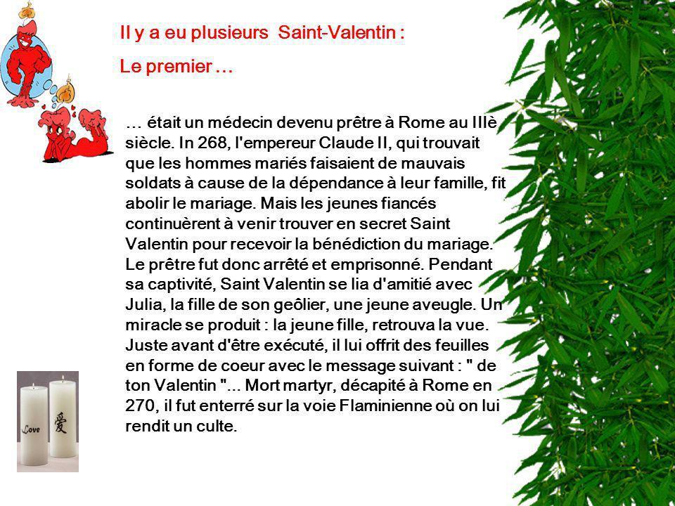 Il y a eu plusieurs Saint-Valentin : Le premier … … était un médecin devenu prêtre à Rome au IIIè siècle. In 268, l'empereur Claude II, qui trouvait q