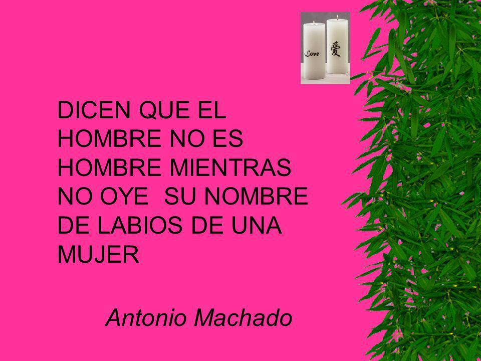 DICEN QUE EL HOMBRE NO ES HOMBRE MIENTRAS NO OYE SU NOMBRE DE LABIOS DE UNA MUJER Antonio Machado