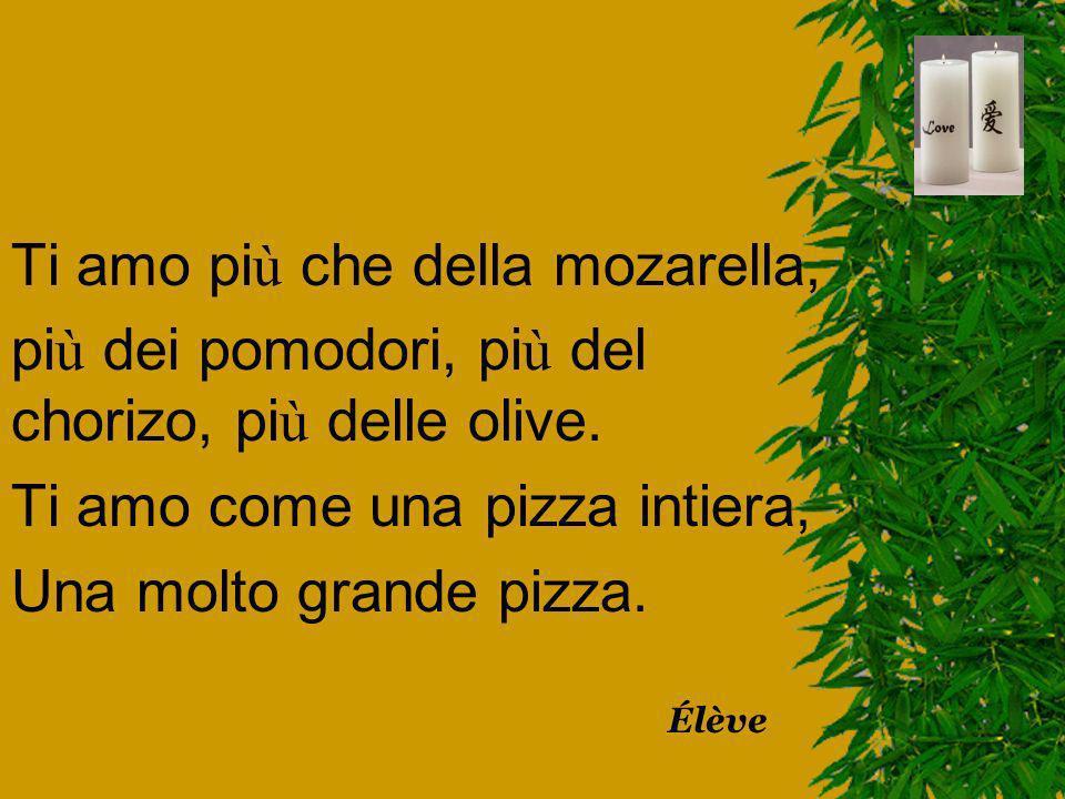 Ti amo pi ù che della mozarella, pi ù dei pomodori, pi ù del chorizo, pi ù delle olive. Ti amo come una pizza intiera, Una molto grande pizza. Élève