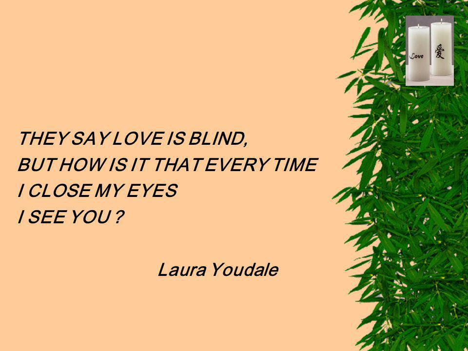 THEY SAY LOVE IS BLIND, BUT HOW IS IT THAT EVERY TIME I CLOSE MY EYES I SEE YOU ? Laura Youdale