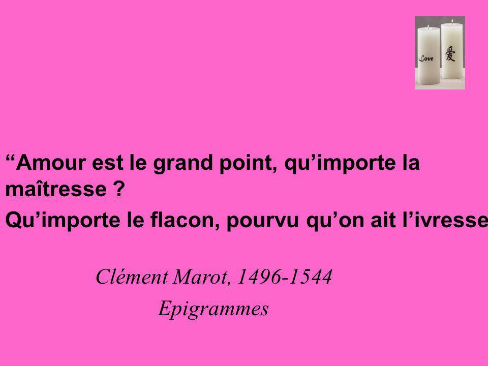Amour est le grand point, quimporte la maîtresse ? Quimporte le flacon, pourvu quon ait livresse Clément Marot, 1496-1544 Epigrammes